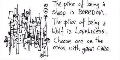 Cena koju plaćamo da budemo ovce je DOSADA. Cena koju plaćamo da budemo vuk je USAMLJENOST. Biraj jedno ili drugo sa velikom opreznošću.